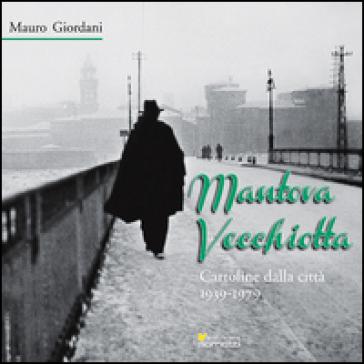 Mantova vecchiotta. Cartoline dalla città 1939-1979  . Ediz. illustrata - Mauro Giordani | Thecosgala.com