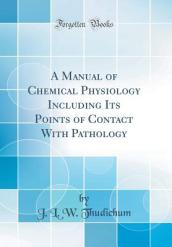 A Manual of Chemical Physiology Including Its Points of Contact with Pathology (Classic Reprint)