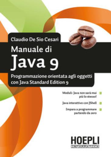 Manuale di Java 9. Programmazione orientata agli oggetti con Java standard edition 9 - Claudio De Sio Cesari |