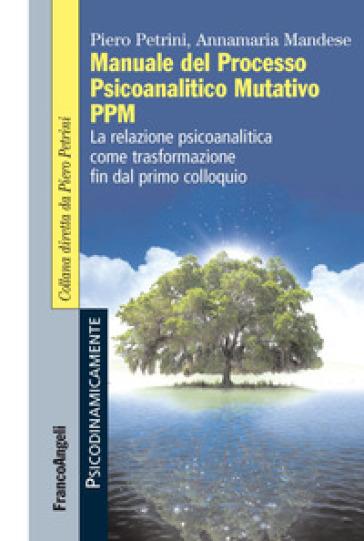 Manuale del Processo Psicoanalitico Mutativo PPM. La relazione psicoanalitica come trasformazione fin dal primo colloquio - Piero Petrini |