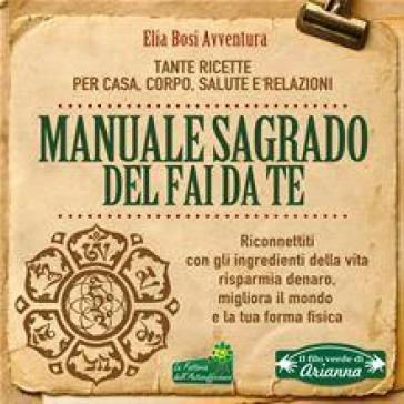Manuale Sagrado del fai da te. Tante ricette per casa, corpo, salute e relazioni - Elia Bosi Avventura | Ericsfund.org