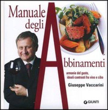 Manuale degli abbinamenti. Armonie del gusto, ideali contrasti fra vino e cibo - Giuseppe Vaccarini  