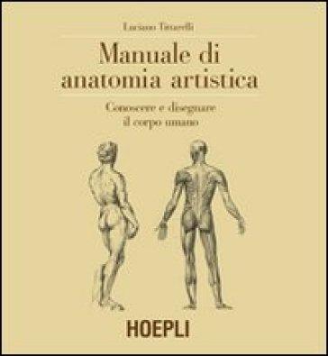 Manuale di anatomia artistica. Conoscere e disegnare il corpo umano. Ediz. illustrata - Luciano Tittarelli |
