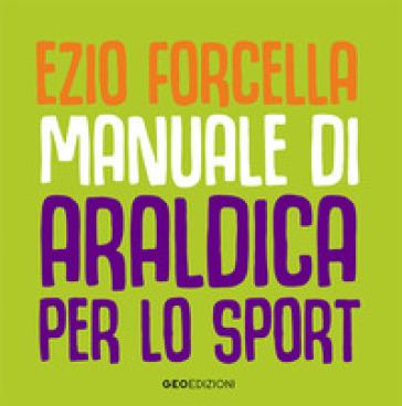 Manuale di araldica per lo sport. Ediz. illustrata - Ezio Forcella   Jonathanterrington.com