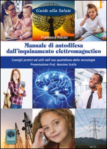 Manuale di autodifesa dall'inquinamento elettromagnetico. Consigli pratici ed utili nell'uso quotidiano delle tecnologie - Francesca Pulcini |
