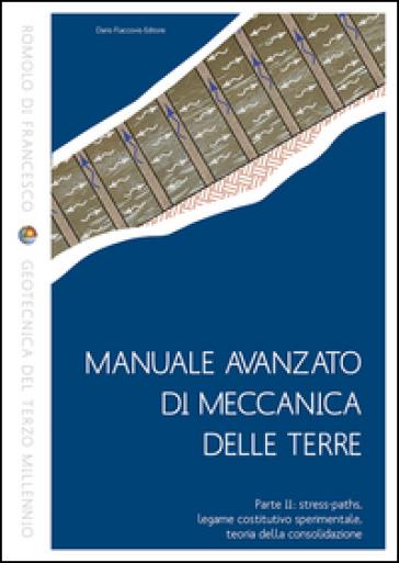 Manuale avanzato di meccanica delle terre. 2.Stress-paths, legame costitutivo sperimentale, teoria della consolidazione - Romolo Di Francesco |