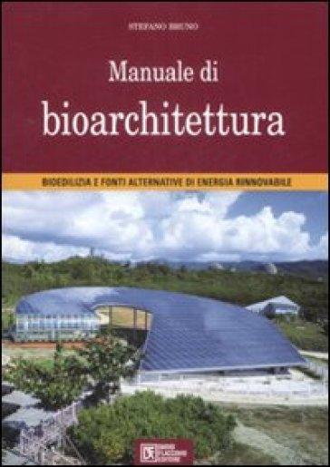 Manuale di bioarchitettura. Bioedilizia e fonti altrenativa di energia rinnovabile - Stefano Bruno  