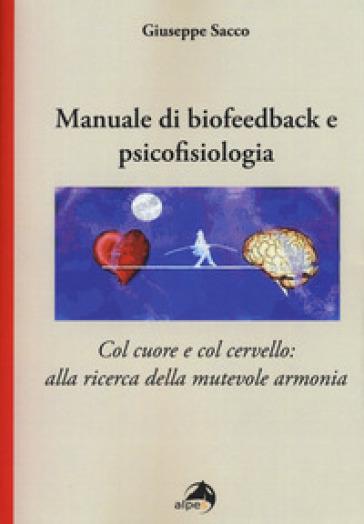 Manuale di biofeedback. Col cuore e col cervello: alla ricerca della mutevole armonia - Giuseppe Sacco |