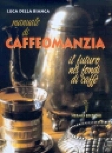 Manuale di caffeomanzia. Il futuro nei fondi di caffè - Luca Della Bianca |