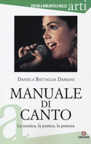 Manuale di canto. La tecnica, la pratica, la postura - Daniela Battaglia Damiani | Rochesterscifianimecon.com