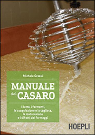 Manuale del casaro. Il latte, i fermenti, la coagulazione e la cagliata, la maturazione e i difetti dei formaggi - Michele Grassi | Thecosgala.com