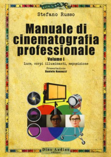 Manuale di cinematografia professionale. 1: Luce, corpi illuminanti, esposizione - Stefano Russo |