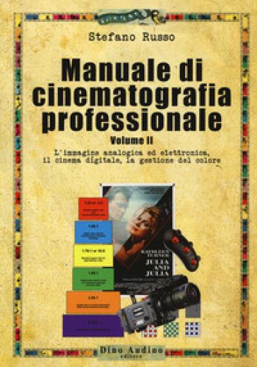 Manuale di cinematografia professionale. 2: L' immagine analogica ed elettronica, il cinema digitale, la gestione del colore - Stefano Russo |