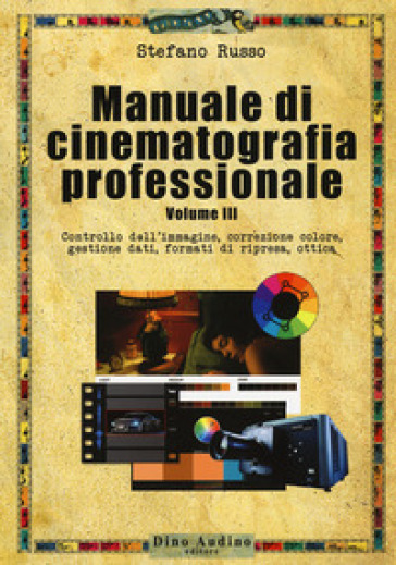 Manuale di cinematografia professionale. 3: Controllo dell'immagine, correzione colore, gestione dati, formati di ripresa, ottica - Stefano Russo |