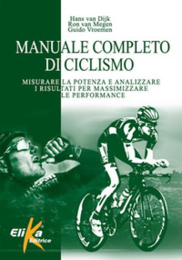 Manuale completo di ciclismo. Misurare la potenza e analizzare i risultati per massimizzare le performance - Hans van Dijk | Thecosgala.com