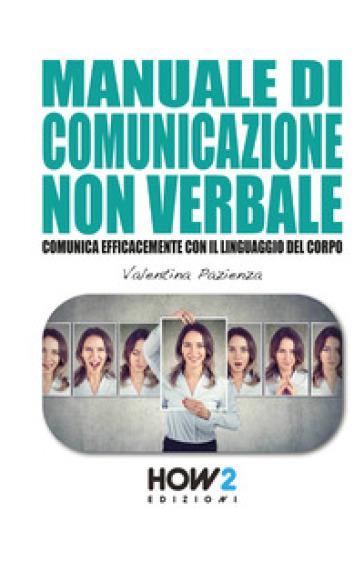Manuale di comunicazione non verbale. Comunica efficacemente con il linguaggio del corpo - Valentina Pazienza | Kritjur.org