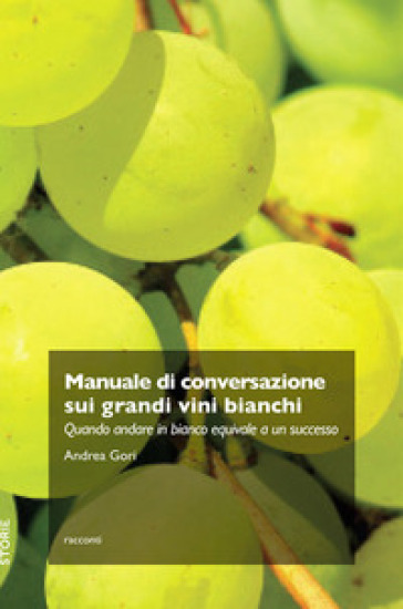 Manuale di conversazione sui grandi vini bianchi. Quando andare in bianco equivale a un successo - Andrea Gori | Jonathanterrington.com
