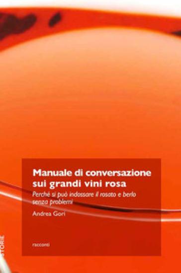 Manuale di conversazione sui grandi vini rosa. Perché si può indossare il rosato e berlo senza problemi - Andrea Gori | Rochesterscifianimecon.com
