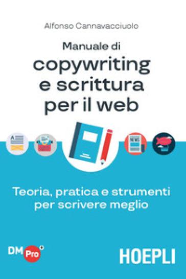 Manuale di copywriting e scrittura per il web. Teoria, pratica e strumenti per scrivere meglio - Alfonso Cannavacciuolo |