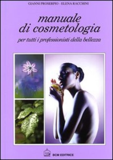 Manuale di cosmetologia. Per tutti i professionisti della bellezza - Gianni Proserpio | Rochesterscifianimecon.com
