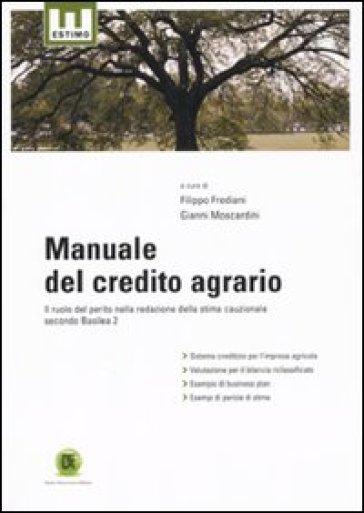 Manuale del credito agrario. Il ruolo del perito nella redazione della stima cauzionale secondo Basilea 2 - G. Moscardini |