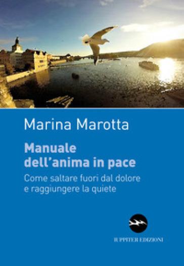 Manuale dell'anima in pace. Come saltare fuori dal dolore e raggiungere la quiete - Marina Marotta |