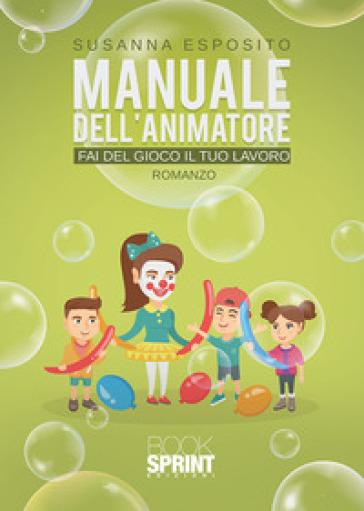 Manuale dell'animatore. Fai del gioco il tuo lavoro - Susanna Esposito   Rochesterscifianimecon.com