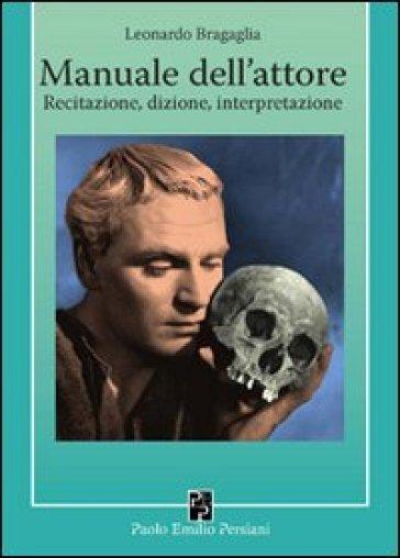 Manuale dell'attore. Dizione, recitazione, interpretazione - Leonardo Bragaglia |