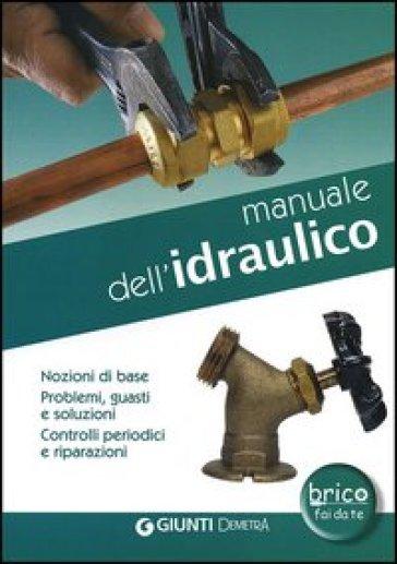 Manuale dell'idraulico. Nozioni di base, problemi, guasti e soluzioni. Controlli periodici e riparazioni - Alberto Scarabelli pdf epub