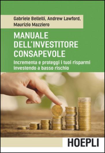 Manuale dell'investitore consapevole. Incrementa e proteggi i tuoi risparmi investendo a basso rischio - Gabriele Bellelli |