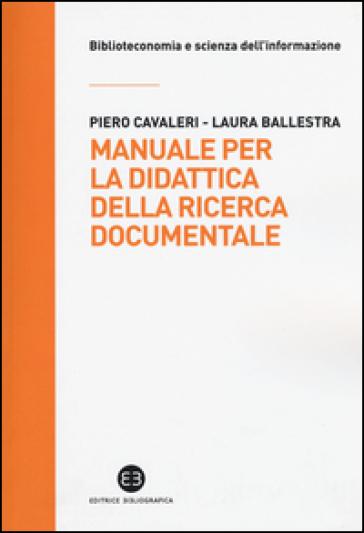 Manuale per la didattica della ricerca documentale. Ad uso di biblioteche, università e scuole - Piero Cavaleri |