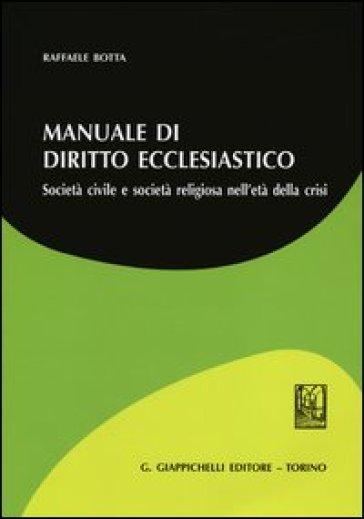 Manuale di diritto ecclesiatico. Società civile e società religiosa nell'età della crisi - Raffaele Botta |