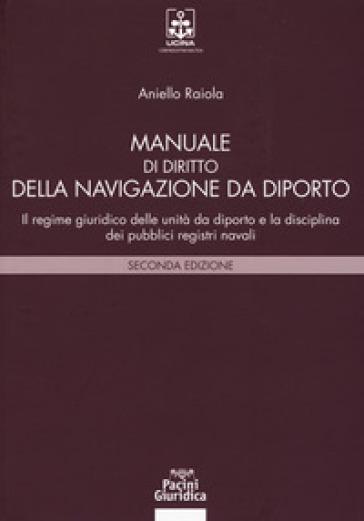 Manuale di diritto della navigazione da diporto. Il regime giuridico delle unità da diporto e la disciplina dei pubblici registri navali - Aniello Raiola |