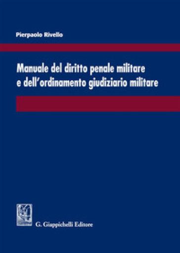 Manuale del diritto penale militare e dell'ordinamento giudiziario militare - Pierpaolo Rivello |