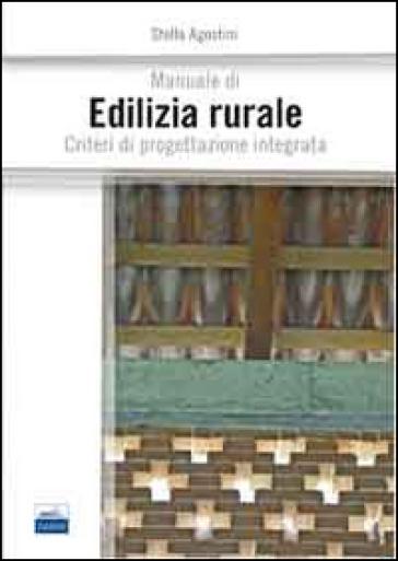Manuale di edilizia rurale. Criteri di progettazione integrata - Stella Agostini |