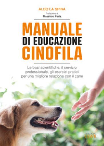 Manuale di educazione cinofila. Le basi scientifiche, il servizio professionale, gli esercizi pratici per una migliore relazione con il cane - Aldo La Spina | Thecosgala.com