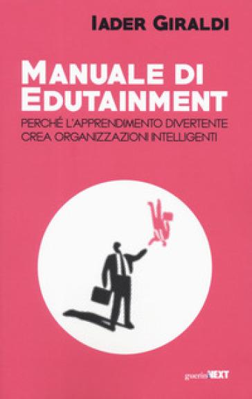 Manuale di edutainment. Perché l'apprendimento divertente crea organizzazioni intelligenti - Iader Giraldi | Thecosgala.com
