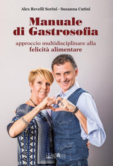 Manuale di gastrosofia. Approccio multidisciplinare alla felicità alimentare - Alex Revelli Sorini pdf epub