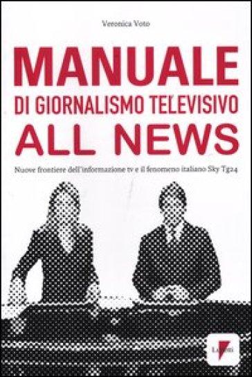 Manuale di giornalismo televisivo all news. Nuove frontiere dell'informazione tv e il fenomeno italiano Sky Tg24 - Veronica Voto |