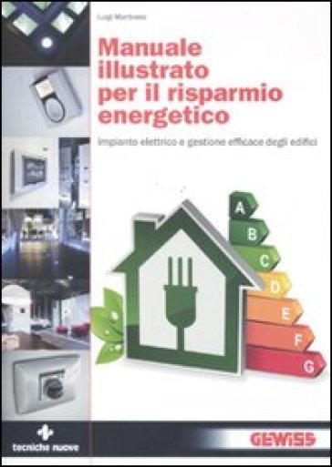 Manuale illustrato per il risparmio energetico. Impianto elettrico e gestione efficace degli edifici - Luigi Martirano |