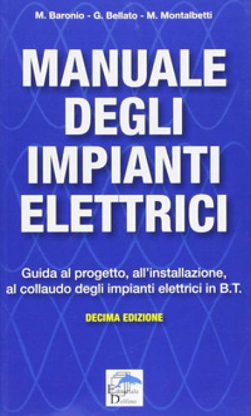 Manuale degli impianti elettrici. Guida al progetto, all'installazione ed al collaudo degli impianti elettrici in B.T. - Massimo Baronio | Ericsfund.org
