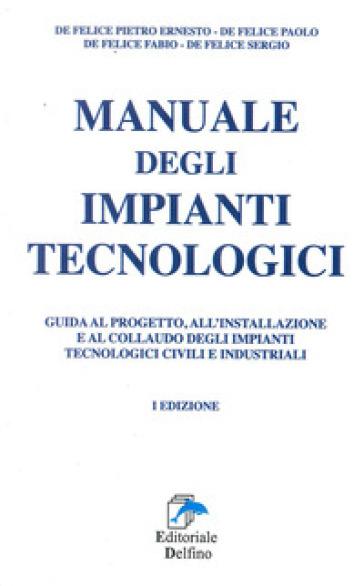 Manuale degli impianti tecnologici. Guida al progetto, all'installazione e al collaudo deli impianti tecnologici civili e industriali - Paolo De Felice  