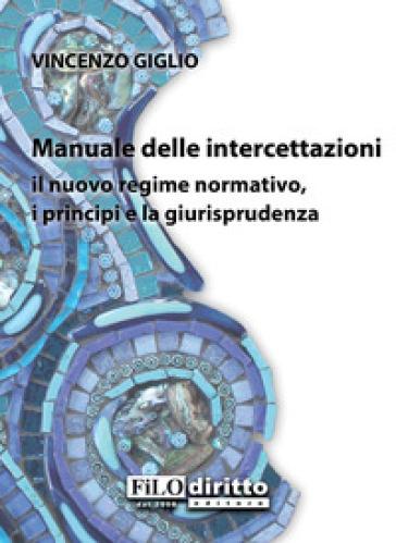Manuale delle intercettazioni. Il nuovo regime normativo, i principi e la giurisprudenza - Vincenzo Giglio |