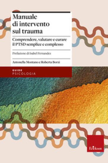 Manuale di intervento sul trauma. Comprendere, valutare e curare il PTSD semplice e complesso - Antonella Montano |