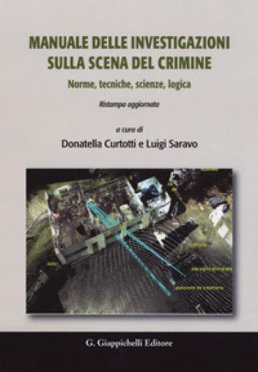 Manuale delle investigazioni sulla scena del crimine. Norme, tecniche, scienze, logica - Domenico Dario Curtotti |