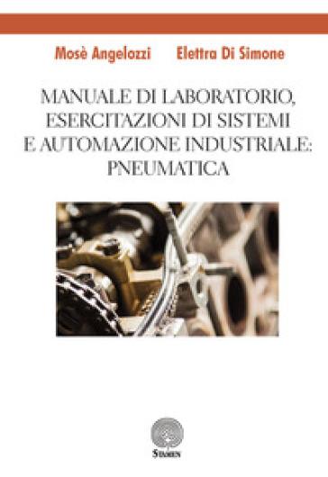 Manuale di laboratorio, Esercitazione di sistemi e automazione industriale: pneumatica - Mosè Angelozzi | Thecosgala.com