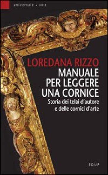 Manuale per leggere una cornice. Storia dei telai d'autore e delle cornici d'arte - Loredana Rizzo | Jonathanterrington.com