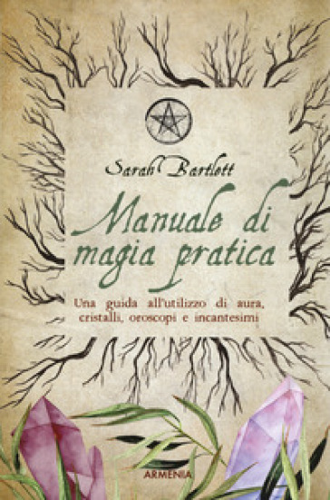Manuale di magia pratica. Una guida all'utilizzo di aura, cristalli, oroscopi e incantesimi - Sarah Bartlett pdf epub