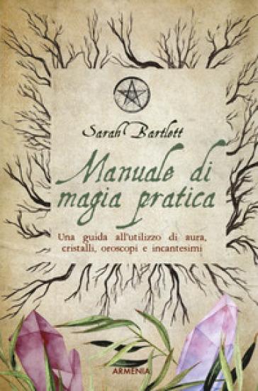 Manuale di magia pratica. Una guida all'utilizzo di aura, cristalli, oroscopi e incantesimi - Sarah Bartlett | Jonathanterrington.com