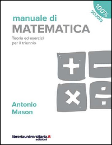 Manuale di matematica. Teoria ed esercizi per il triennio - Antonio Mason |